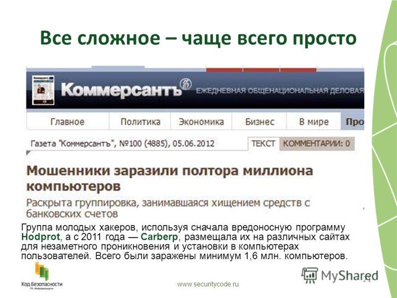 Все сложное – чаще всего просто 21 www.securitycode.ru Группа молодых хакеров, используя сначала вредоносную программу Hodprot, а с 2011 года Carberp, размещала их на различных сайтах для незаметного проникновения и установки в компьютерах пользовате