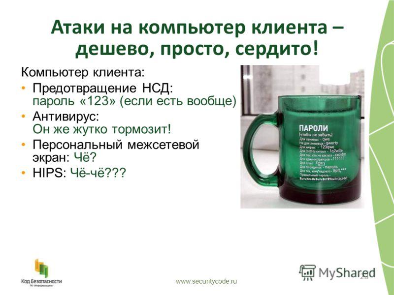 Атаки на компьютер клиента – дешево, просто, сердито! 23 www.securitycode.ru Компьютер клиента: Предотвращение НСД: пароль «123» (если есть вообще) Антивирус: Он же жутко тормозит! Персональный межсетевой экран: Чё? HIPS: Чё-чё???