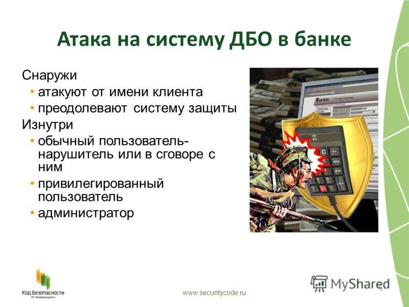 Атака на систему ДБО в банке 5 www.securitycode.ru Снаружи атакуют от имени клиента преодолевают систему защиты Изнутри обычный пользователь- нарушитель или в сговоре с ним привилегированный пользователь администратор