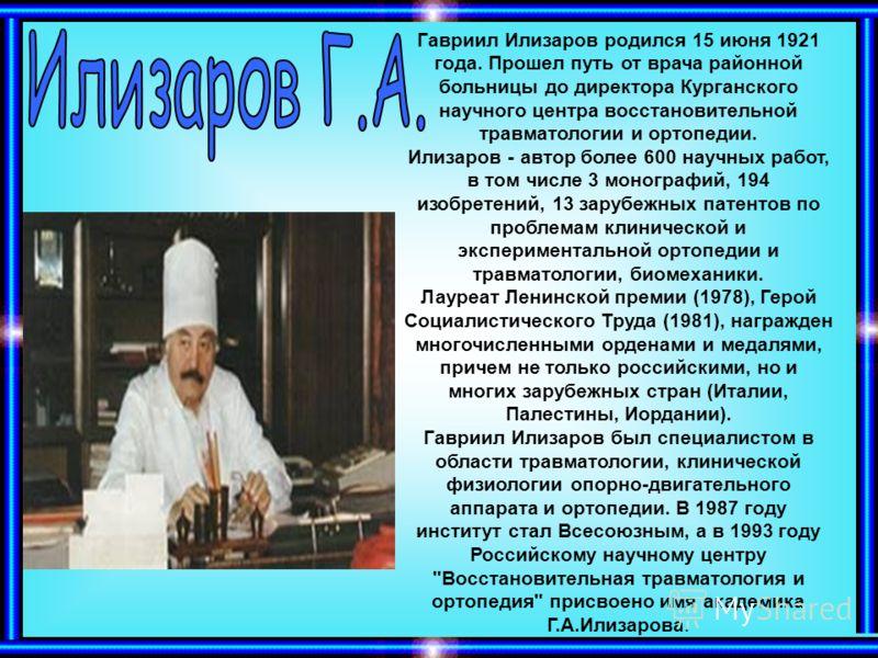 Гавриил Илизаров родился 15 июня 1921 года. Прошел путь от врача районной больницы до директора Курганского научного центра восстановительной травматологии и ортопедии. Илизаров - автор более 600 научных работ, в том числе 3 монографий, 194 изобретен