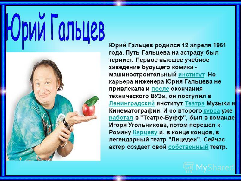 Юрий Гальцев родился 12 апреля 1961 года. Путь Гальцева на эстраду был тернист. Первое высшее учебное заведение будущего комика - машиностроительный институт. Но карьера инженера Юрия Гальцева не привлекала и после окончания технического ВУЗа, он пос