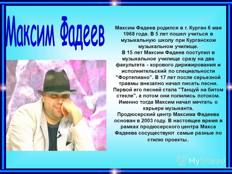 Максим Фадеев родился в г. Курган 6 мая 1968 года. В 5 лет пошел учиться в музыкальную школу при Курганском музыкальном училище. В 15 лет Максим Фадеев поступил в музыкальное училище сразу на два факультета - хорового дирижирования и исполнительский