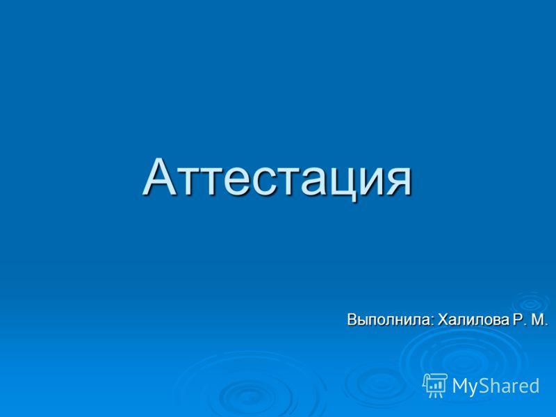 Аттестация Выполнила: Халилова Р. М. Выполнила: Халилова Р. М.