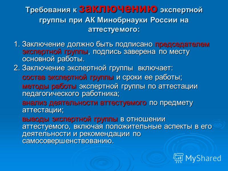 Требования к заключению экспертной группы при АК Минобрнауки России на аттестуемого: 1. Заключение должно быть подписано председателем экспертной группы, подпись заверена по месту основной работы. 2. Заключение экспертной группы включает: состав эксп