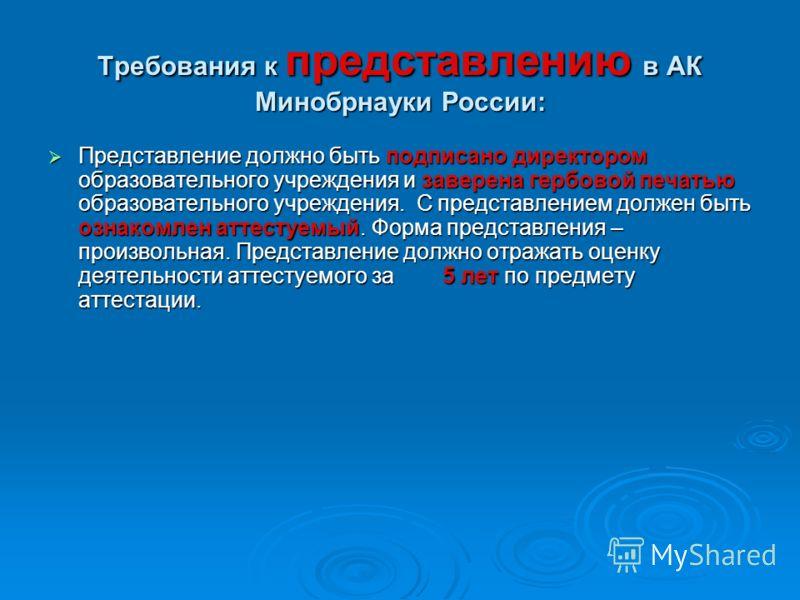 Требования к представлению в АК Минобрнауки России: Представление должно быть подписано директором образовательного учреждения и заверена гербовой печатью образовательного учреждения. С представлением должен быть ознакомлен аттестуемый. Форма предста