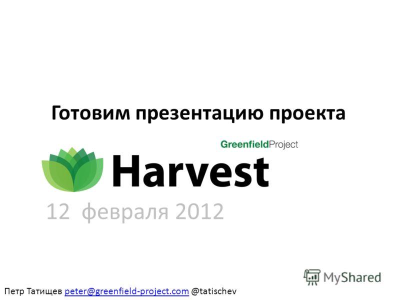 Готовим презентацию проекта Петр Татищев peter@greenfield-project.com @tatischevpeter@greenfield-project.com 12 февраля 2012