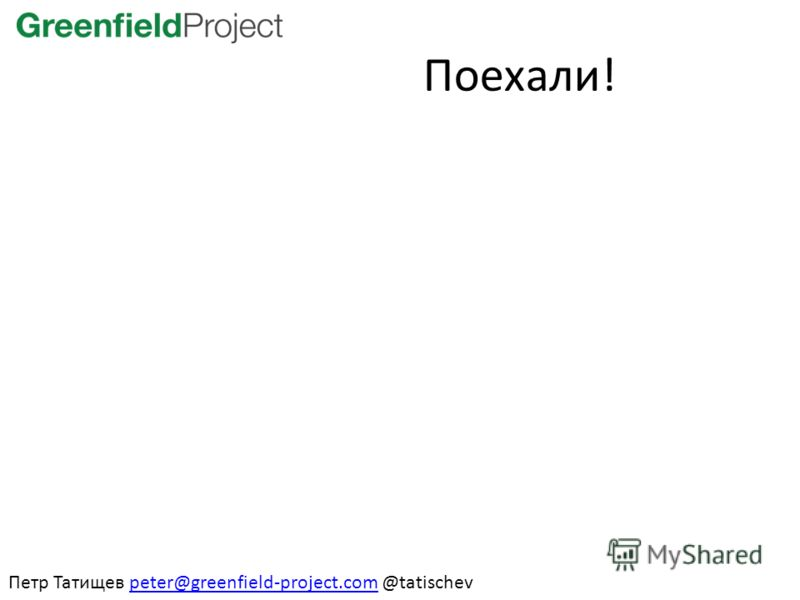 Поехали! Петр Татищев peter@greenfield-project.com @tatischevpeter@greenfield-project.com
