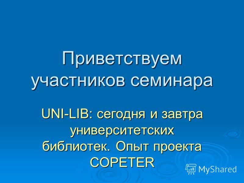 Приветствуем участников семинара UNI-LIB: сегодня и завтра университетских библиотек. Опыт проекта COPETER