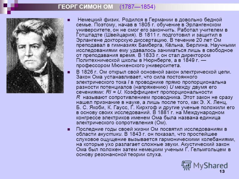 13 Немецкий физик. Родился в Германии в довольно бедной семье. Поэтому, начав в 1805 г. обучение в Эрлангенском университете, он не смог его закончить. Работал учителем в Готштадте (Швейцария). В 1811 г. подготовил и защитил в Эрлангене докторскую ди