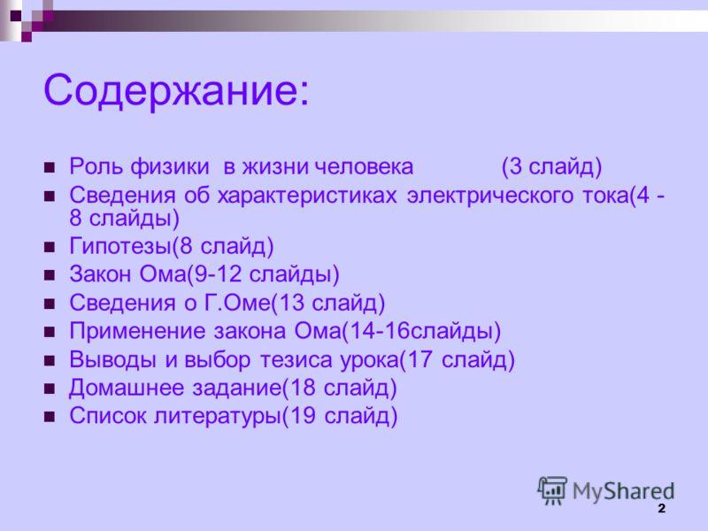 2 Содержание: Роль физики в жизни человека (3 слайд) Сведения об характеристиках электрического тока(4 - 8 слайды) Гипотезы(8 слайд) Закон Ома(9-12 слайды) Сведения о Г.Оме(13 слайд) Применение закона Ома(14-16слайды) Выводы и выбор тезиса урока(17 с