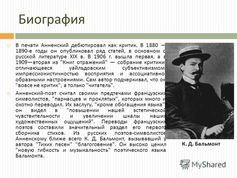 Биография В печати Анненский дебютировал как критик. В 1880 1890- е годы он опубликовал ряд статей, в основном о русской литературе XIX в. В 1906 г. вышла первая, а в 1909 вторая из