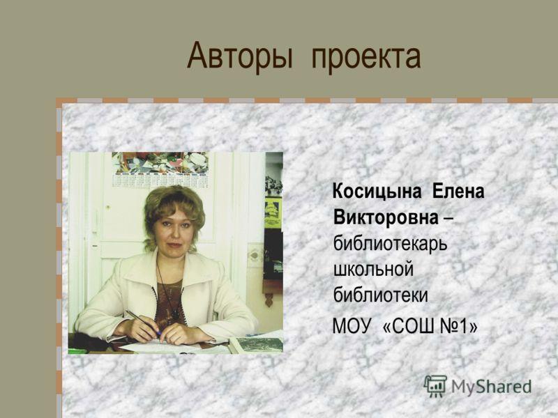 Авторы проекта Косицына Елена Викторовна – библиотекарь школьной библиотеки МОУ «СОШ 1»
