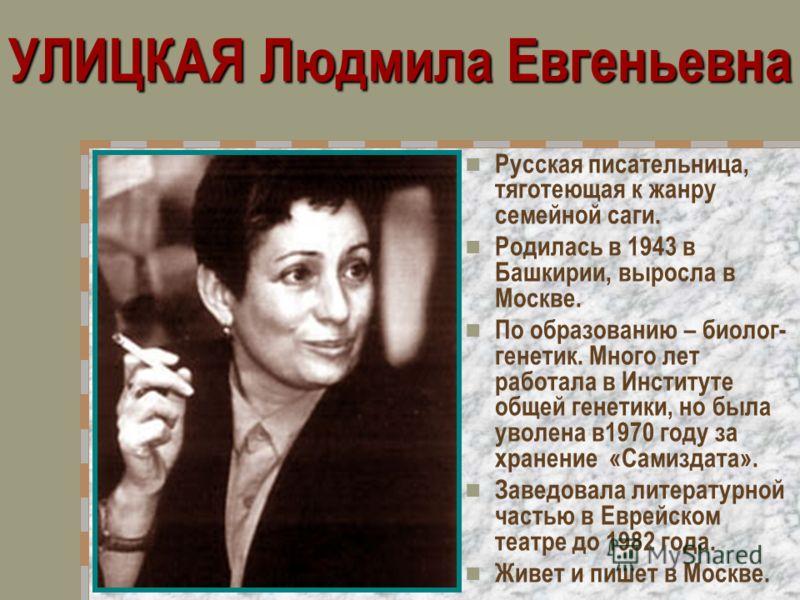 УЛИЦКАЯ Людмила Евгеньевна Русская писательница, тяготеющая к жанру семейной саги. Родилась в 1943 в Башкирии, выросла в Москве. По образованию – биолог- генетик. Много лет работала в Институте общей генетики, но была уволена в1970 году за хранение «