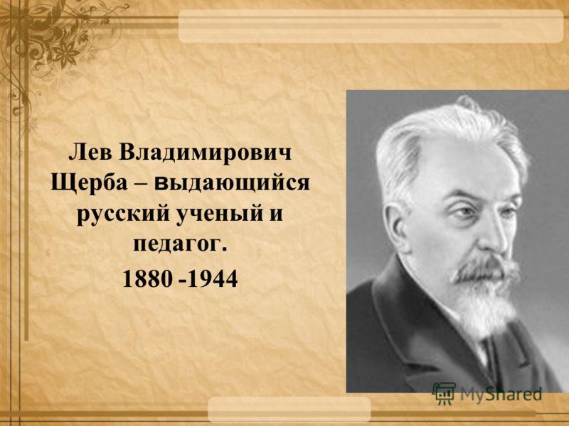 Лев Владимирович Щерба – в ыдающийся русский ученый и педагог. 1880 -1944