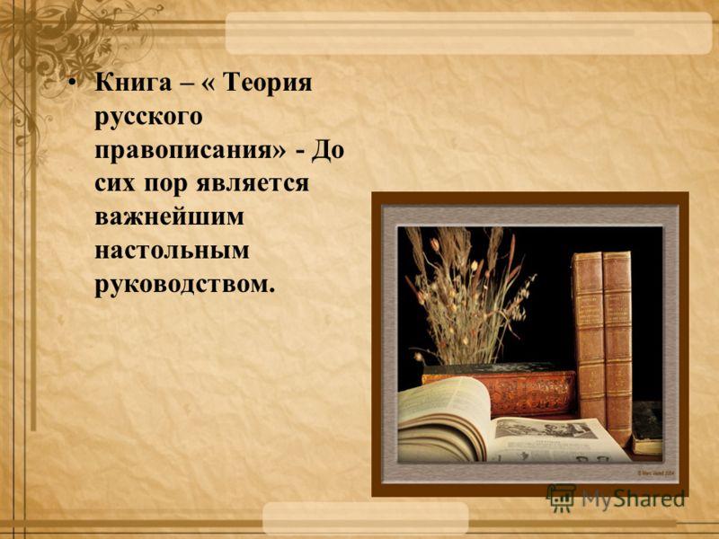 Книга – « Теория русского правописания» - До сих пор является важнейшим настольным руководством.