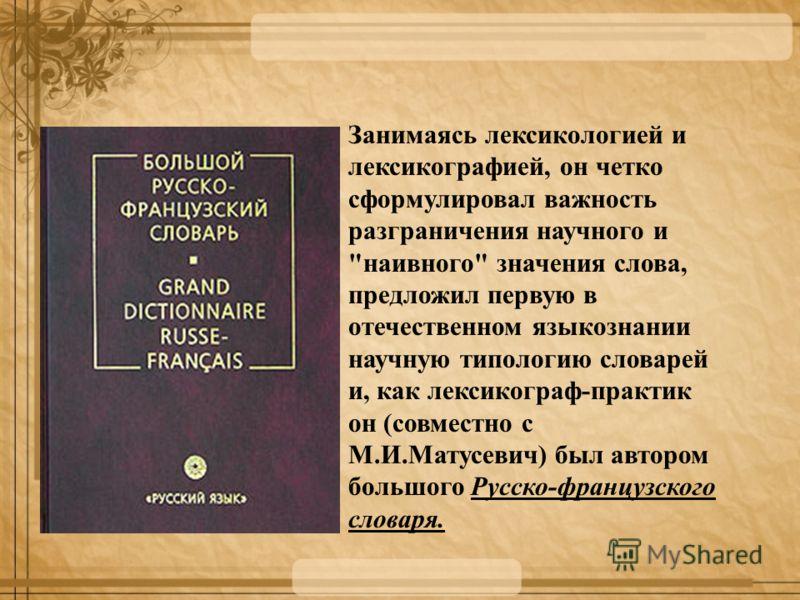 Занимаясь лексикологией и лексикографией, он четко сформулировал важность разграничения научного и