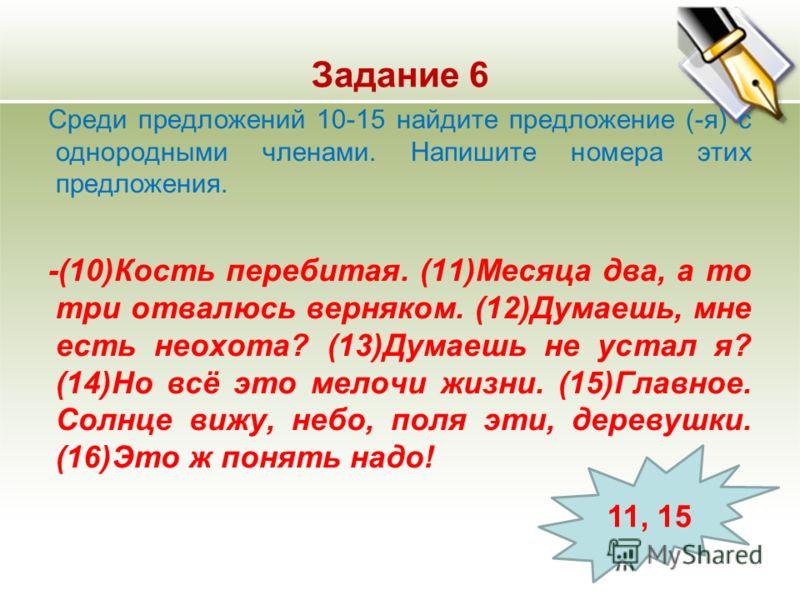 Задание 6 Среди предложений 10-15 найдите предложение (-я) с однородными членами. Напишите номера этих предложения. -(10)Кость перебитая. (11)Месяца два, а то три отвалюсь верняком. (12)Думаешь, мне есть неохота? (13)Думаешь не устал я? (14)Но всё эт