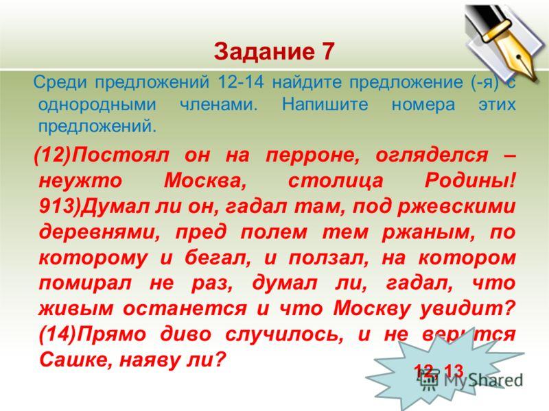 Задание 7 Среди предложений 12-14 найдите предложение (-я) с однородными членами. Напишите номера этих предложений. (12)Постоял он на перроне, огляделся – неужто Москва, столица Родины! 913)Думал ли он, гадал там, под ржевскими деревнями, пред полем