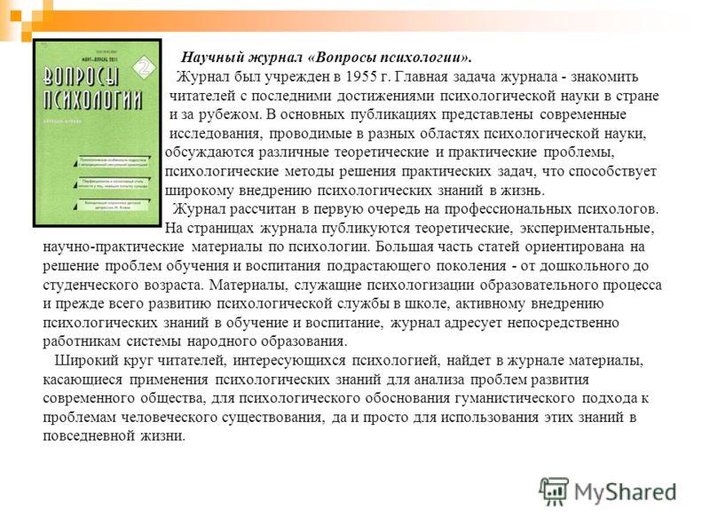 Научный журнал «Вопросы психологии». Журнал был учрежден в 1955 г. Главная задача журнала - знакомить читателей с последними достижениями психологической науки в стране и за рубежом. В основных публикациях представлены современные исследования, прово