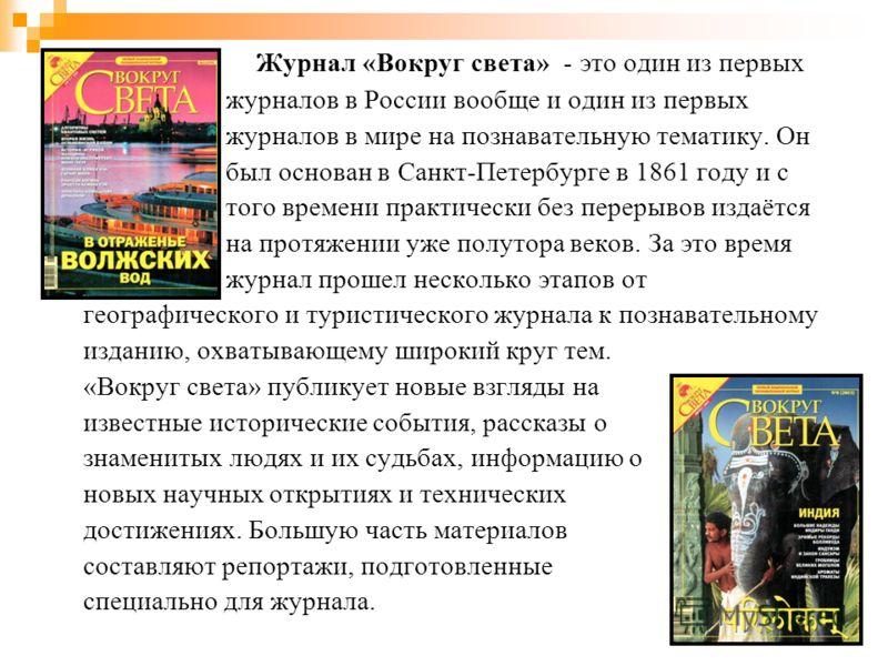 Журнал «Вокруг cвета» - это один из первых журналов в России вообще и один из первых журналов в мире на познавательную тематику. Он был основан в Санкт-Петербурге в 1861 году и с того времени практически без перерывов издаётся на протяжении уже полут