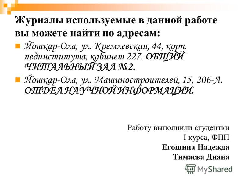 Журналы используемые в данной работе вы можете найти по адресам: Йошкар-Ола, ул. Кремлевская, 44, корп. пединститута, кабинет 227. ОБЩИЙ ЧИТАЛЬНЫЙ ЗАЛ 2. Йошкар-Ола, ул. Машиностроителей, 15, 206-А. ОТДЕЛ НАУЧНОЙ ИНФОРМАЦИИ. Работу выполнили студентк