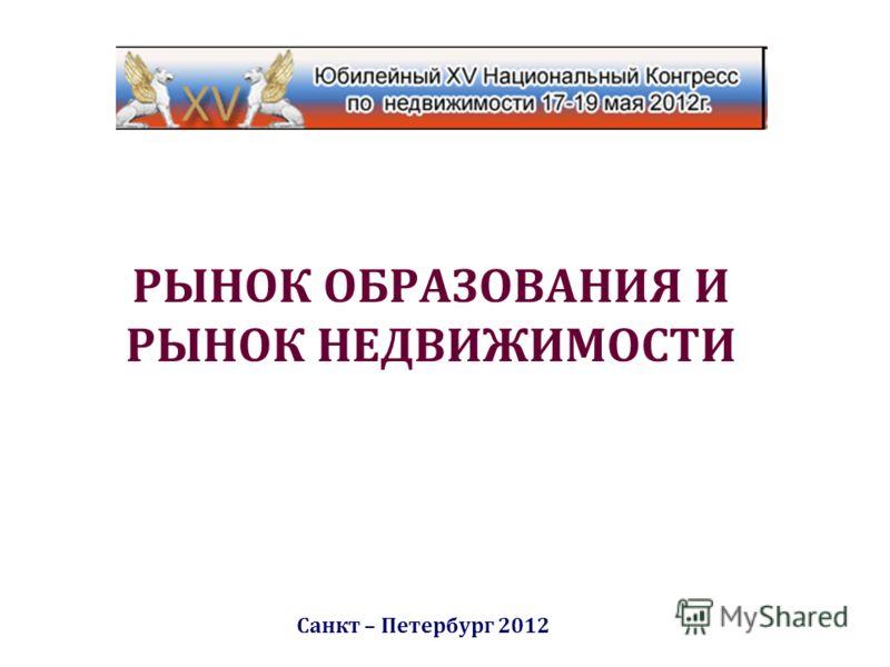 РЫНОК ОБРАЗОВАНИЯ И РЫНОК НЕДВИЖИМОСТИ Санкт – Петербург 2012