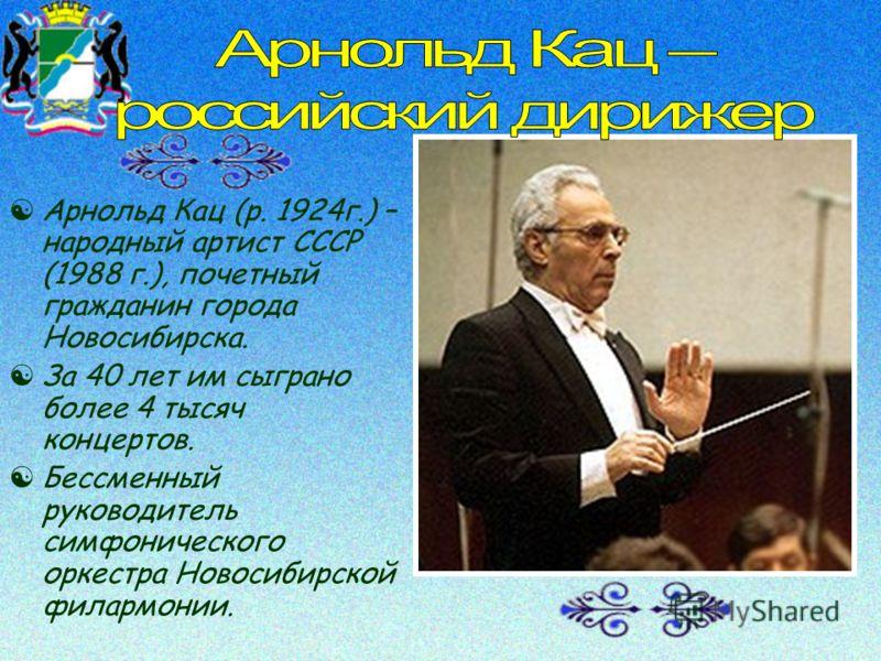[Арнольд Кац (р. 1924г.) – народный артист СССР (1988 г.), почетный гражданин города Новосибирска. [За 40 лет им сыграно более 4 тысяч концертов. [Бессменный руководитель симфонического оркестра Новосибирской филармонии.