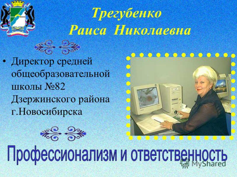 Трегубенко Раиса Николаевна Директор средней общеобразовательной школы 82 Дзержинского района г.Новосибирска