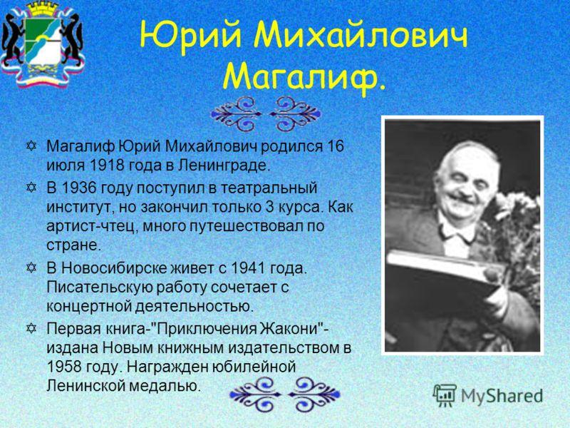 Юрий Михайлович Магалиф. Y Магалиф Юрий Михайлович родился 16 июля 1918 года в Ленинграде. Y В 1936 году поступил в театральный институт, но закончил только 3 курса. Как артист-чтец, много путешествовал по стране. Y В Новосибирске живет с 1941 года.