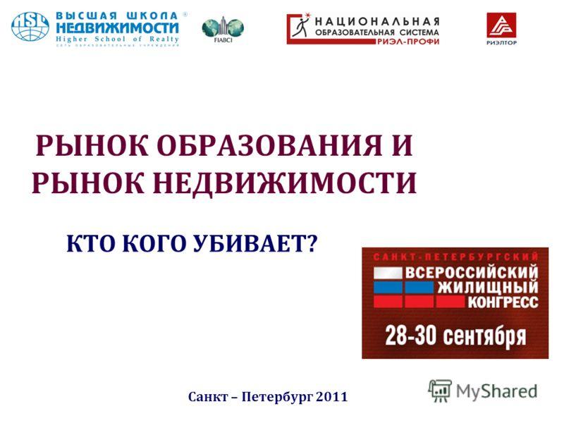 РЫНОК ОБРАЗОВАНИЯ И РЫНОК НЕДВИЖИМОСТИ КТО КОГО УБИВАЕТ? Санкт – Петербург 2011