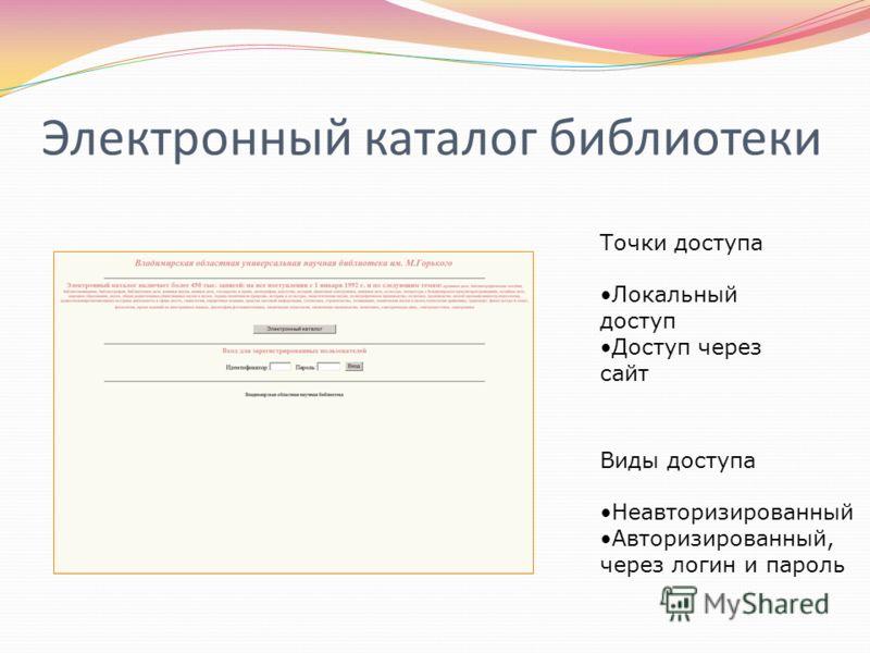 Электронный каталог библиотеки Точки доступа Локальный доступ Доступ через сайт Виды доступа Неавторизированный Авторизированный, через логин и пароль