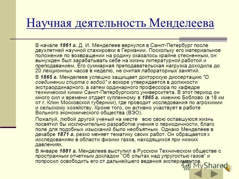 10 Научная деятельность Менделеева В начале 1861 г. Д. И. Менделеев вернулся в Санкт-Петербург после двухлетней научной стажировки в Германии. Поскольку его материальное положение по возвращении на родину оказалось крайне стесненным, он вынужден был