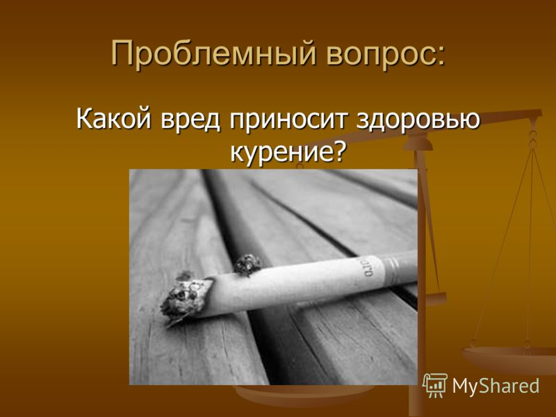 Проблемный вопрос: Какой вред приносит здоровью курение?
