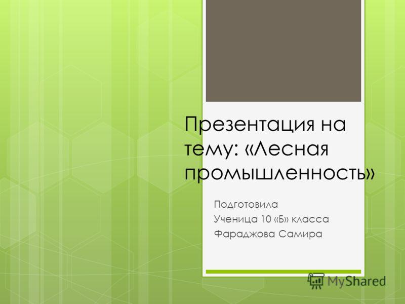 Презентация на тему: «Лесная промышленность» Подготовила Ученица 10 «Б» класса Фараджова Самира