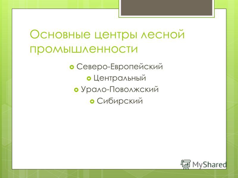 Основные центры лесной промышленности Северо-Европейский Центральный Урало-Поволжский Сибирский