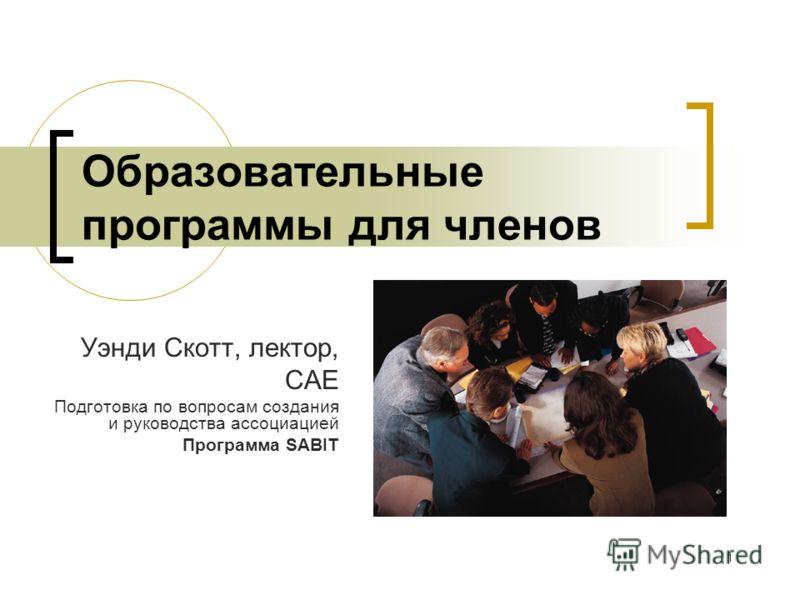 1 Образовательные программы для членов Уэнди Скотт, лектор, CAE Подготовка по вопросам создания и руководства ассоциацией Программа SABIT