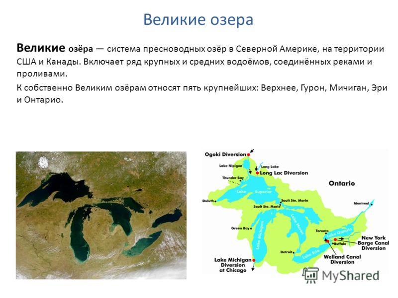 Великие озёра система пресноводных озёр в Северной Америке, на территории США и Канады. Включает ряд крупных и средних водоёмов, соединённых реками и проливами. К собственно Великим озёрам относят пять крупнейших: Верхнее, Гурон, Мичиган, Эри и Онтар