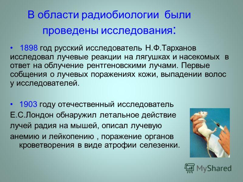 В области радиобиологии были проведены исследования : 1898 год русский исследователь Н.Ф.Тарханов исследовал лучевые реакции на лягушках и насекомых в ответ на облучение рентгеновскими лучами. Первые cобщения о лучевых поражениях кожи, выпадении воло