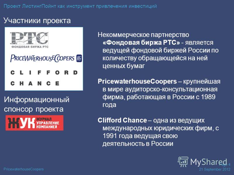 PricewaterhouseCoopers 21 September 2012 Page 4 Участники проекта Некоммерческое партнерство «Фондовая биржа РТС» - является ведущей фондовой биржей России по количеству обращающейся на ней ценных бумаг PricewaterhouseCoopers – крупнейшая в мире ауди