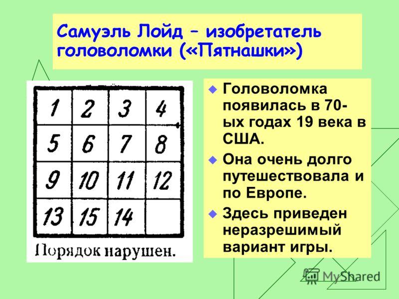 Пятнашки Игра в «15» заключается в том, что, предварительно расположив в коробке все 15 плиток в произвольном порядке, пытаются затем разместить их в «правильном» порядке, передвигая плитки одну за другой, но, не вынимая их из коробочки.