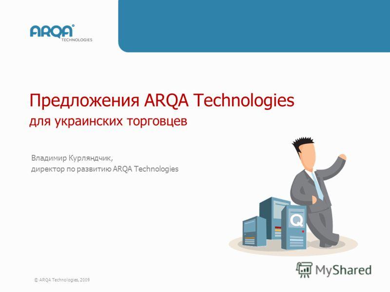 © ARQA Technologies, 2009 Предложения ARQA Technologies для украинских торговцев Предложения ARQA Technologies для украинских торговцев Владимир Курляндчик, директор по развитию ARQA Technologies
