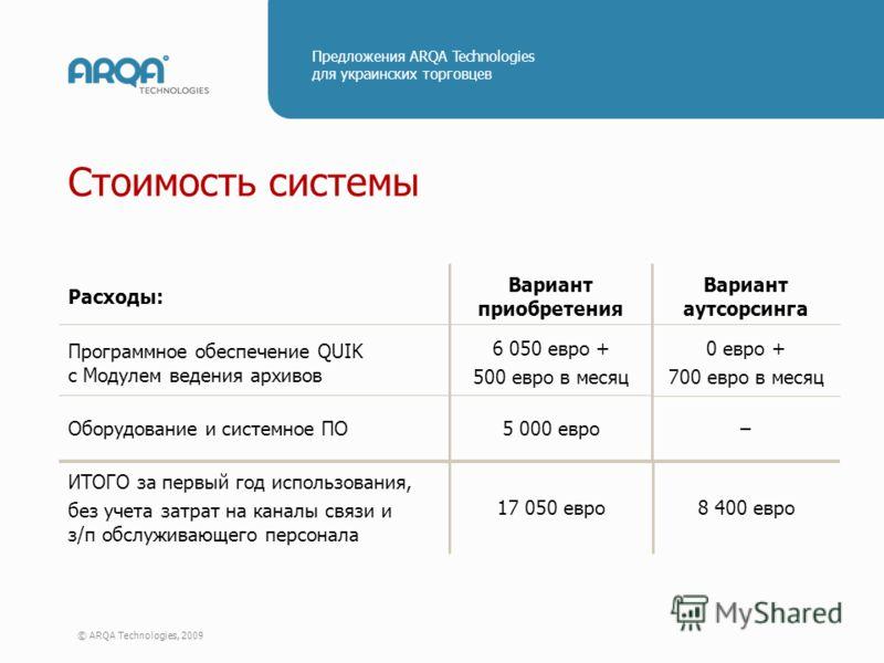 © ARQA Technologies, 2009 Предложения ARQA Technologies для украинских торговцев Стоимость системы 8 400 евро17 050 евро ИТОГО за первый год использования, без учета затрат на каналы связи и з/п обслуживающего персонала – 0 евро + 700 евро в месяц Ва