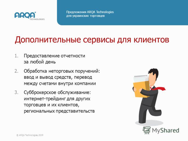 © ARQA Technologies, 2009 Предложения ARQA Technologies для украинских торговцев Дополнительные сервисы для клиентов 1.Предоставление отчетности за любой день 2.Обработка неторговых поручений: ввод и вывод средств, перевод между счетами внутри компан