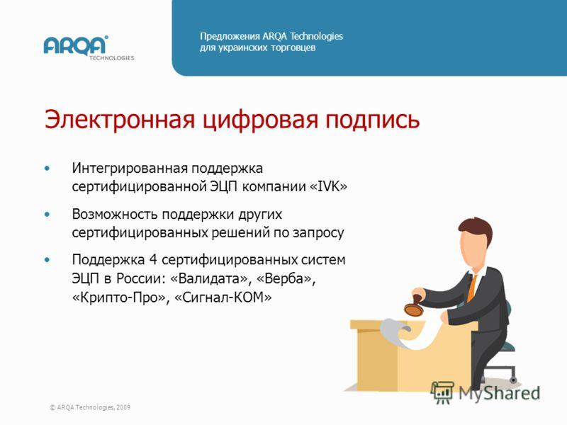 © ARQA Technologies, 2009 Предложения ARQA Technologies для украинских торговцев Электронная цифровая подпись Интегрированная поддержка сертифицированной ЭЦП компании «IVK» Возможность поддержки других сертифицированных решений по запросу Поддержка 4