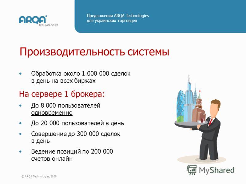 © ARQA Technologies, 2009 Предложения ARQA Technologies для украинских торговцев Производительность системы Обработка около 1 000 000 сделок в день на всех биржах На сервере 1 брокера: До 8 000 пользователей одновременно До 20 000 пользователей в ден
