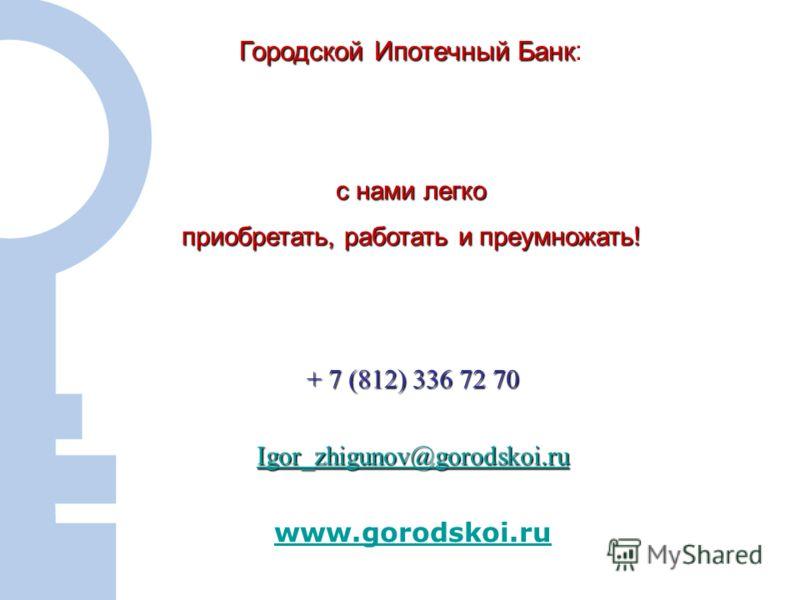 14 + 7 (812) 336 72 70 Igor_zhigunov@gorodskoi.ru www.gorodskoi.ru Городской Ипотечный Банк Городской Ипотечный Банк : с нами легко приобретать, работать и преумножать!