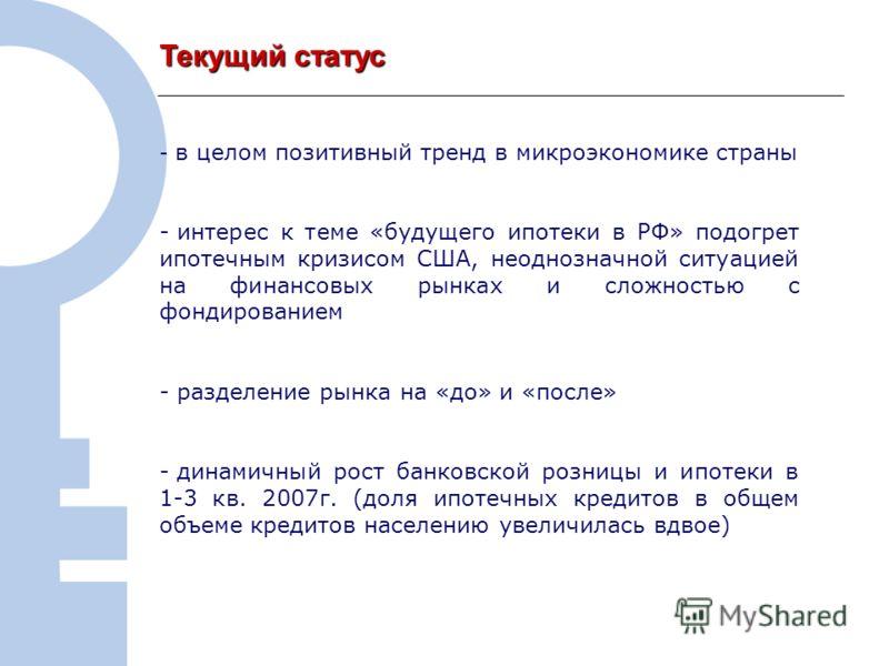2 Текущий статус - в целом позитивный тренд в микроэкономике страны - интерес к теме «будущего ипотеки в РФ» подогрет ипотечным кризисом США, неоднозначной ситуацией на финансовых рынках и сложностью с фондированием - разделение рынка на «до» и «посл