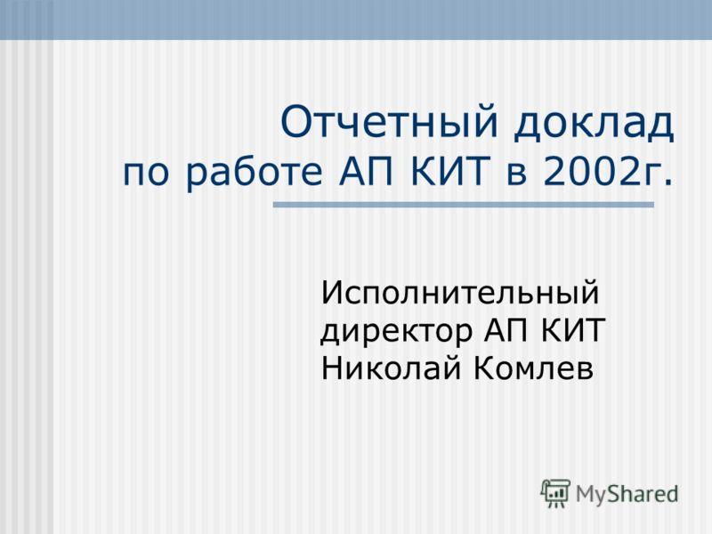 Отчетный доклад по работе АП КИТ в 2002г. Исполнительный директор АП КИТ Николай Комлев