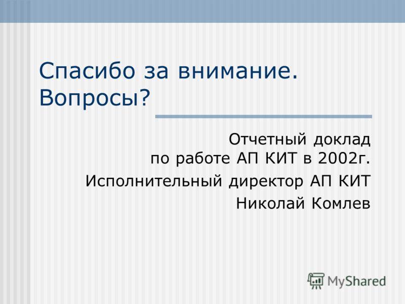Спасибо за внимание. Вопросы? Отчетный доклад по работе АП КИТ в 2002г. Исполнительный директор АП КИТ Николай Комлев