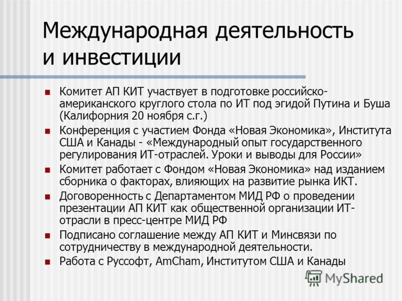 Международная деятельность и инвестиции Комитет АП КИТ участвует в подготовке российско- американского круглого стола по ИТ под эгидой Путина и Буша (Калифорния 20 ноября с.г.) Конференция с участием Фонда «Новая Экономика», Института США и Канады -